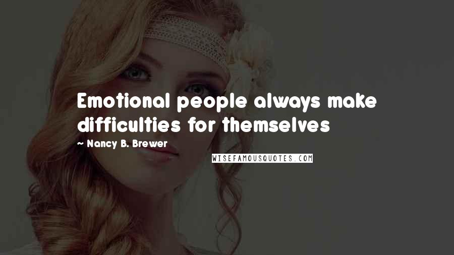 Nancy B. Brewer quotes: Emotional people always make difficulties for themselves