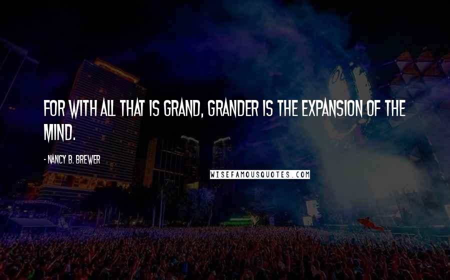 Nancy B. Brewer quotes: For with all that is grand, grander is the expansion of the mind.