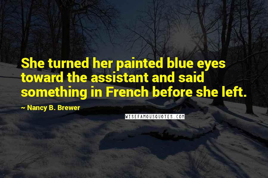Nancy B. Brewer quotes: She turned her painted blue eyes toward the assistant and said something in French before she left.