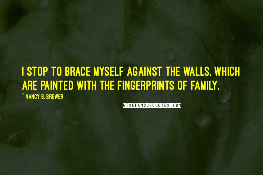 Nancy B. Brewer quotes: I stop to brace myself against the walls, which are painted with the fingerprints of family.