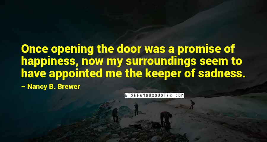 Nancy B. Brewer quotes: Once opening the door was a promise of happiness, now my surroundings seem to have appointed me the keeper of sadness.