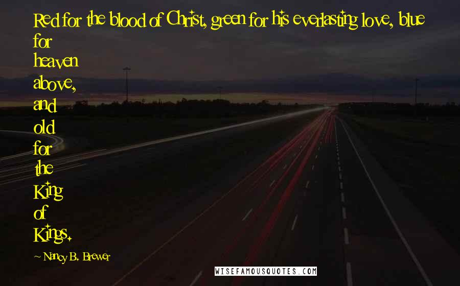 Nancy B. Brewer quotes: Red for the blood of Christ, green for his everlasting love, blue for heaven above, and old for the King of Kings.