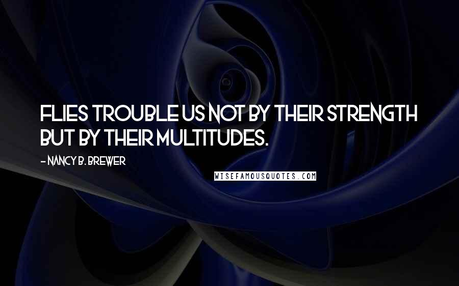 Nancy B. Brewer quotes: Flies trouble us not by their strength but by their multitudes.
