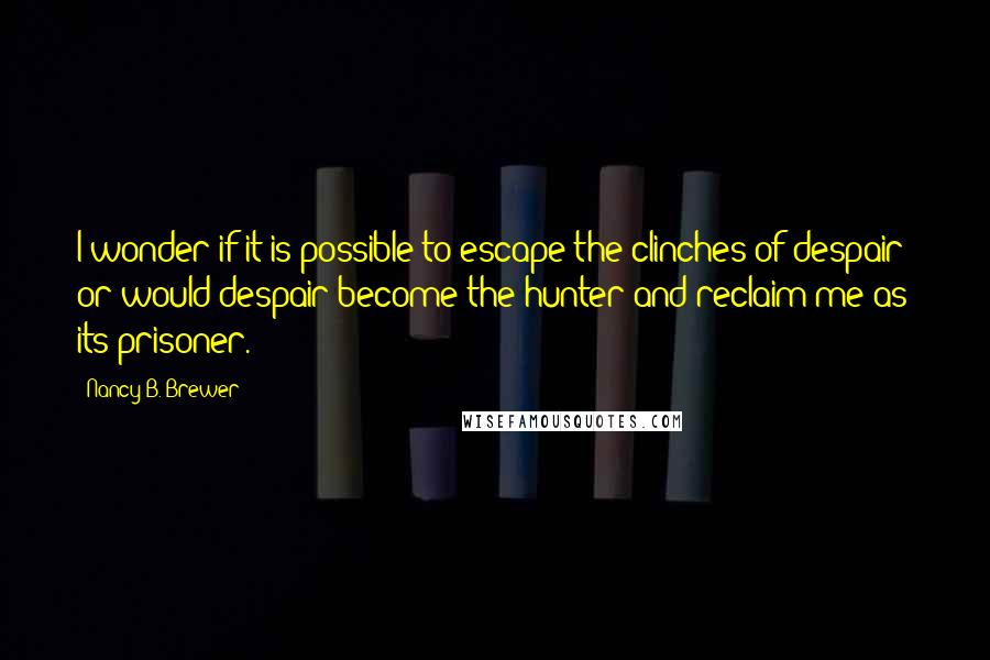 Nancy B. Brewer quotes: I wonder if it is possible to escape the clinches of despair; or would despair become the hunter and reclaim me as its prisoner.
