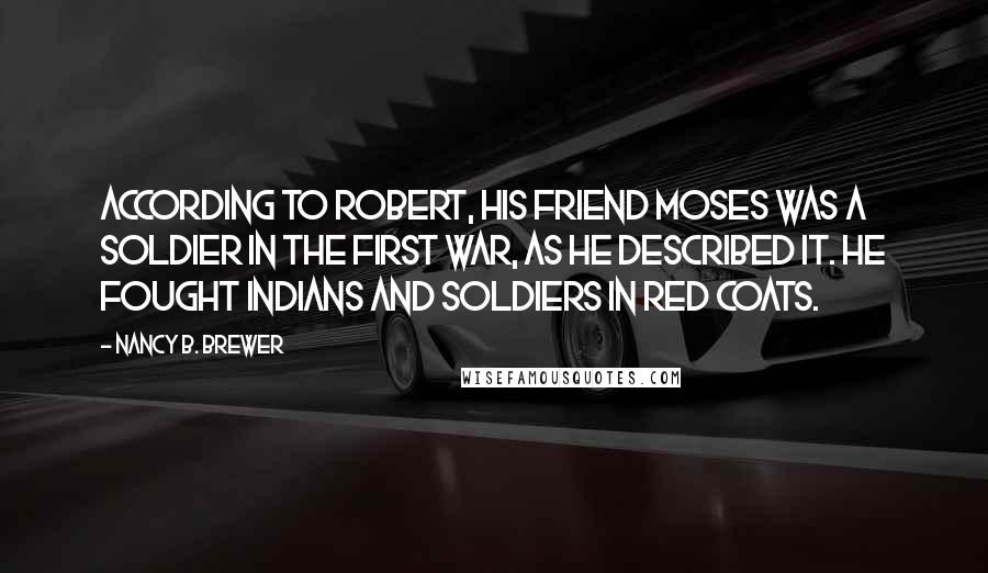 Nancy B. Brewer quotes: According to Robert, his friend Moses was a soldier in the first war, as he described it. He fought Indians and soldiers in red coats.