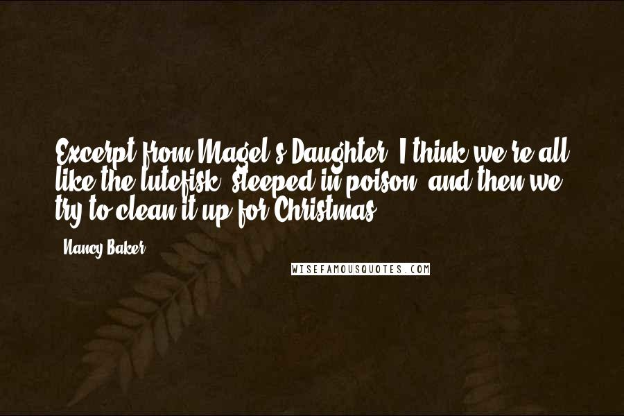 "Nancy Baker quotes: Excerpt from Magel's Daughter:""I think we're all like the lutefisk, steeped in poison, and then we try to clean it up for Christmas."