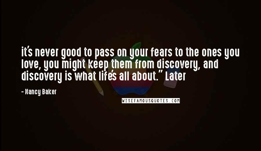 "Nancy Baker quotes: it's never good to pass on your fears to the ones you love, you might keep them from discovery, and discovery is what life's all about."" Later"