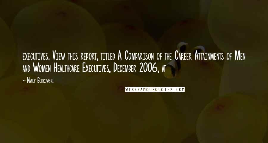 Nancy Borkowski quotes: executives. View this report, titled A Comparison of the Career Attainments of Men and Women Healthcare Executives, December 2006, at
