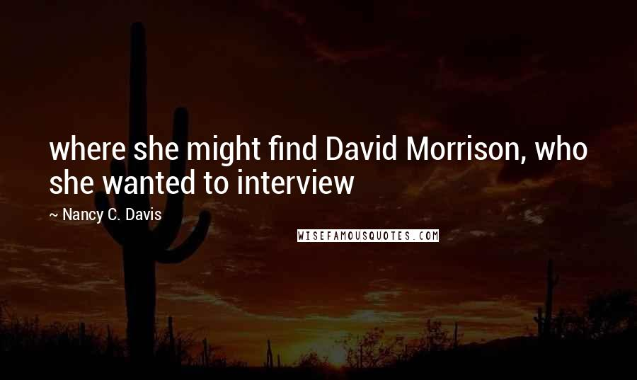 Nancy C. Davis quotes: where she might find David Morrison, who she wanted to interview