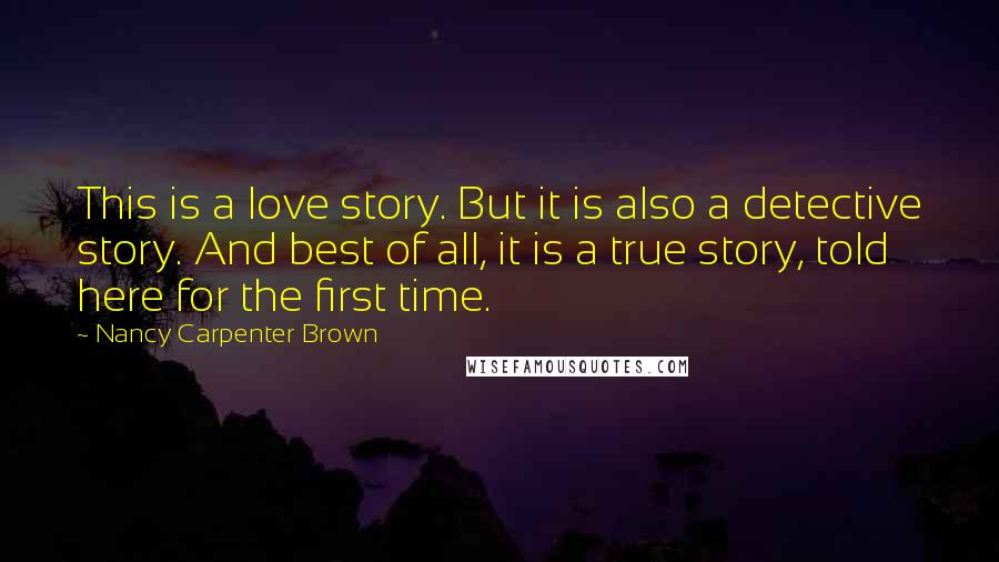 Nancy Carpenter Brown quotes: This is a love story. But it is also a detective story. And best of all, it is a true story, told here for the first time.