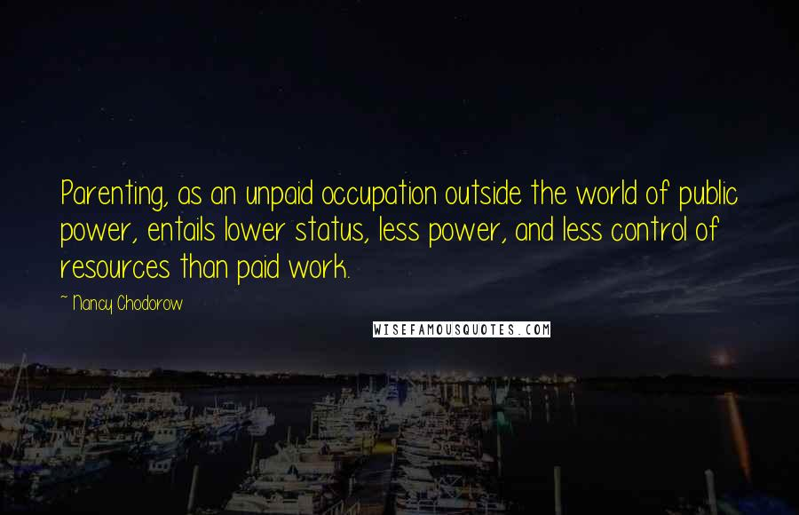 Nancy Chodorow quotes: Parenting, as an unpaid occupation outside the world of public power, entails lower status, less power, and less control of resources than paid work.