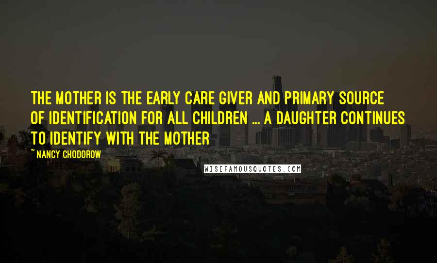Nancy Chodorow quotes: The mother is the early care giver and primary source of identification for all children ... A daughter continues to identify with the mother