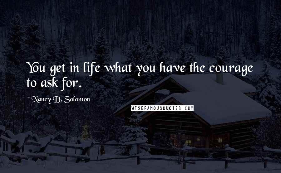 Nancy D. Solomon quotes: You get in life what you have the courage to ask for.
