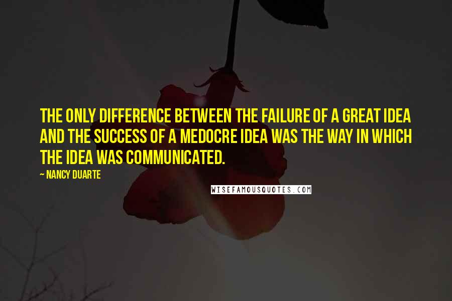 Nancy Duarte quotes: The only difference between the failure of a great idea and the success of a medocre idea was the way in which the idea was communicated.