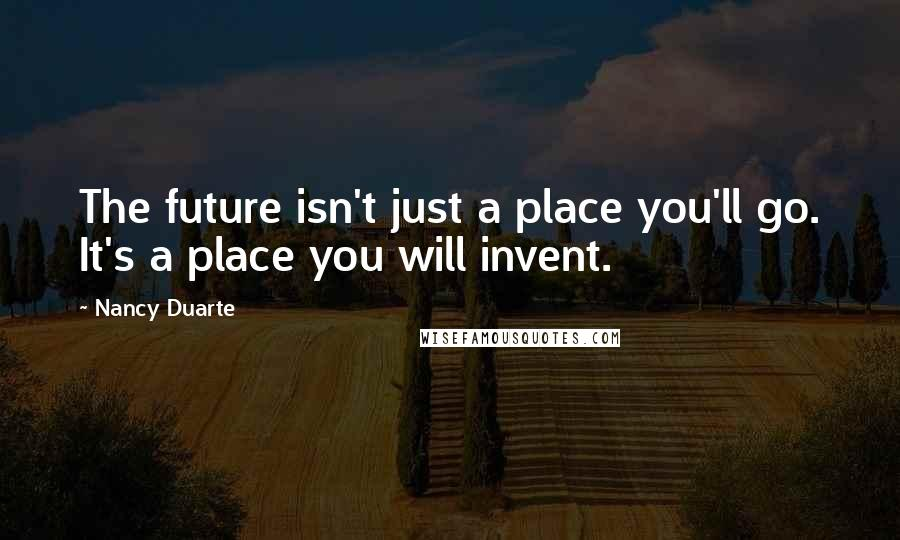 Nancy Duarte quotes: The future isn't just a place you'll go. It's a place you will invent.