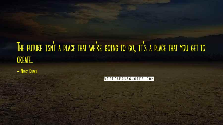 Nancy Duarte quotes: The future isn't a place that we're going to go, it's a place that you get to create.