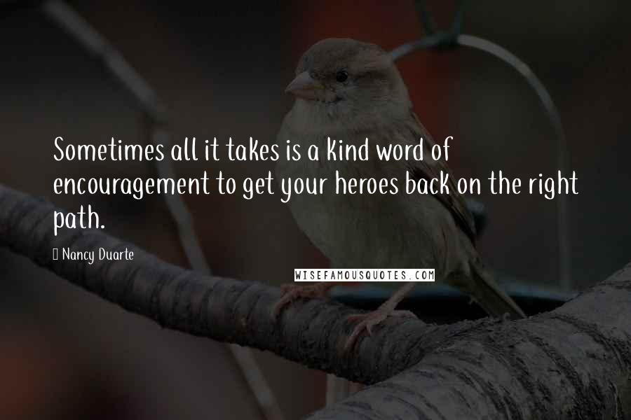 Nancy Duarte quotes: Sometimes all it takes is a kind word of encouragement to get your heroes back on the right path.