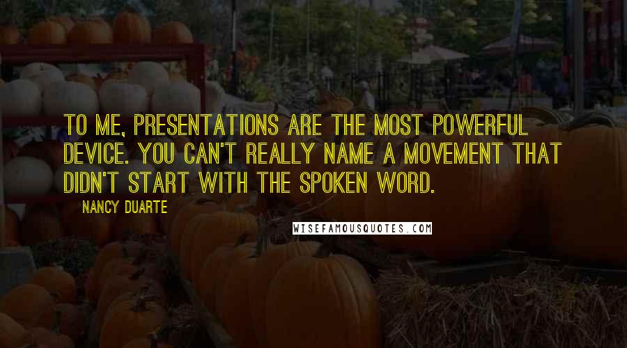 Nancy Duarte quotes: To me, presentations are the most powerful device. You can't really name a movement that didn't start with the spoken word.