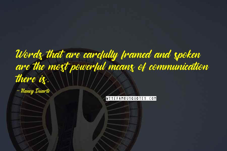 Nancy Duarte quotes: Words that are carefully framed and spoken are the most powerful means of communication there is.
