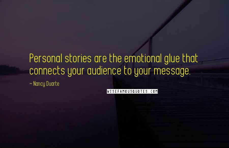 Nancy Duarte quotes: Personal stories are the emotional glue that connects your audience to your message.