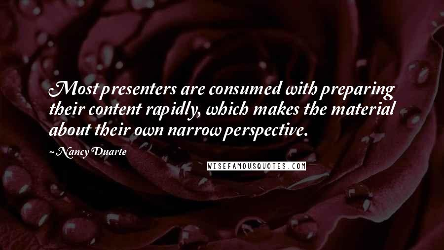 Nancy Duarte quotes: Most presenters are consumed with preparing their content rapidly, which makes the material about their own narrow perspective.