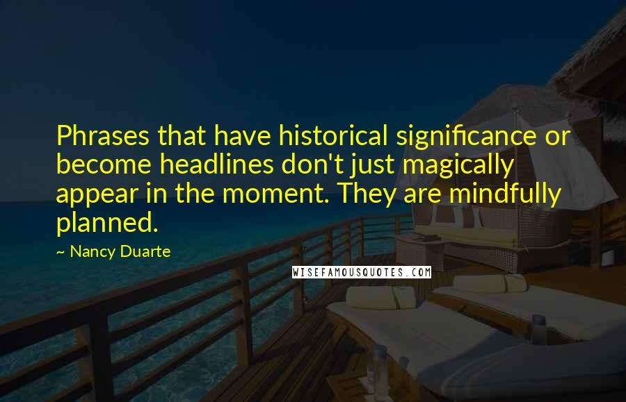 Nancy Duarte quotes: Phrases that have historical significance or become headlines don't just magically appear in the moment. They are mindfully planned.
