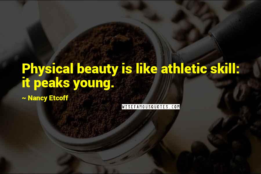 Nancy Etcoff quotes: Physical beauty is like athletic skill: it peaks young.