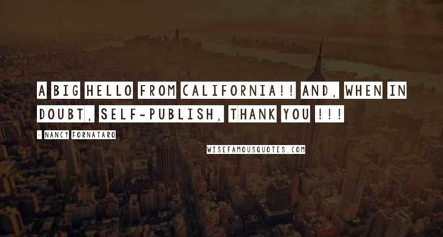 Nancy Fornataro quotes: A big hello from California!! And, when in doubt, self-publish, thank you !!!