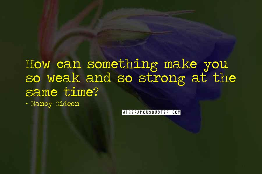 Nancy Gideon quotes: How can something make you so weak and so strong at the same time?