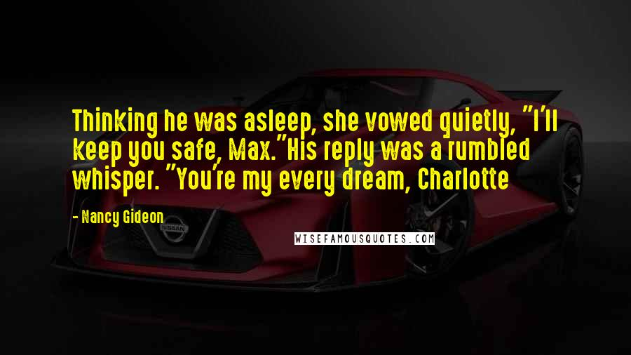 "Nancy Gideon quotes: Thinking he was asleep, she vowed quietly, ""I'll keep you safe, Max.""His reply was a rumbled whisper. ""You're my every dream, Charlotte"