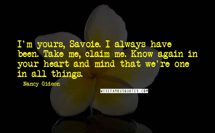 Nancy Gideon quotes: I'm yours, Savoie. I always have been. Take me, claim me. Know again in your heart and mind that we're one in all things.