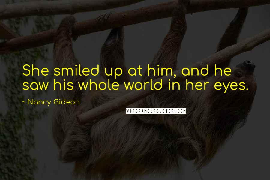 Nancy Gideon quotes: She smiled up at him, and he saw his whole world in her eyes.