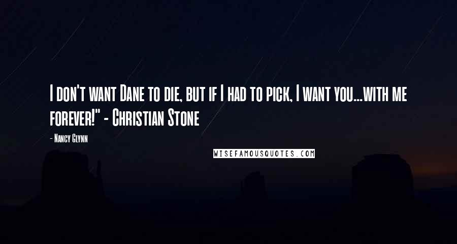 "Nancy Glynn quotes: I don't want Dane to die, but if I had to pick, I want you...with me forever!"" - Christian Stone"