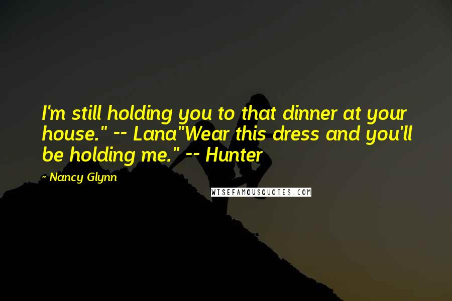 "Nancy Glynn quotes: I'm still holding you to that dinner at your house."" -- Lana""Wear this dress and you'll be holding me."" -- Hunter"