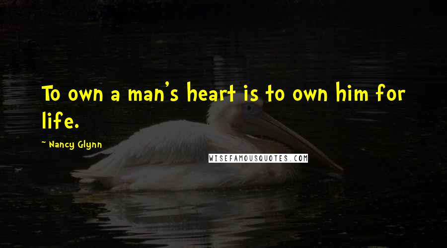 Nancy Glynn quotes: To own a man's heart is to own him for life.