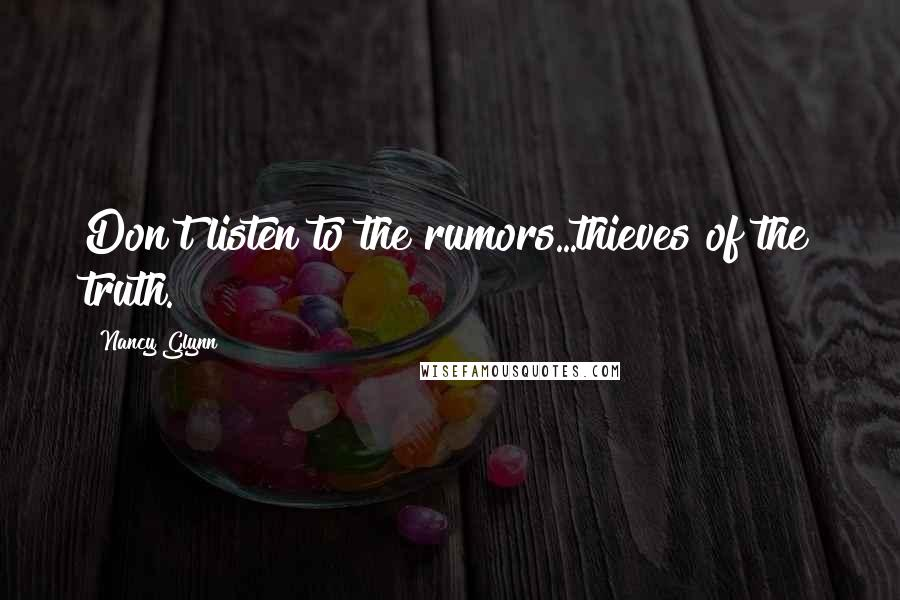 Nancy Glynn quotes: Don't listen to the rumors...thieves of the truth.