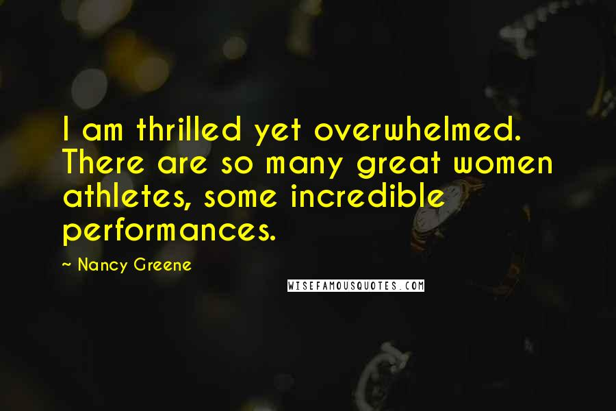 Nancy Greene quotes: I am thrilled yet overwhelmed. There are so many great women athletes, some incredible performances.
