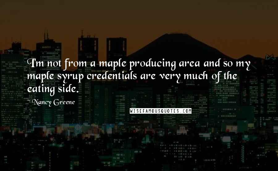 Nancy Greene quotes: I'm not from a maple producing area and so my maple syrup credentials are very much of the eating side.