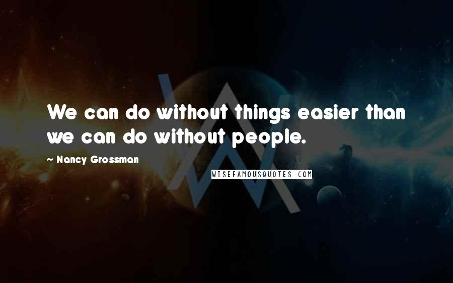 Nancy Grossman quotes: We can do without things easier than we can do without people.