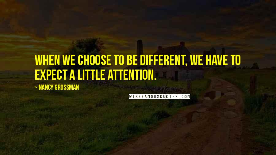 Nancy Grossman quotes: When we choose to be different, we have to expect a little attention.