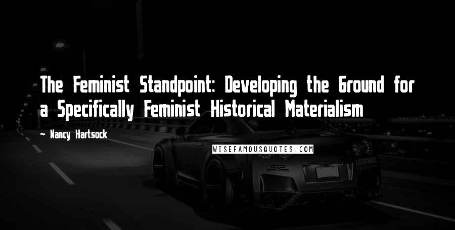 Nancy Hartsock quotes: The Feminist Standpoint: Developing the Ground for a Specifically Feminist Historical Materialism
