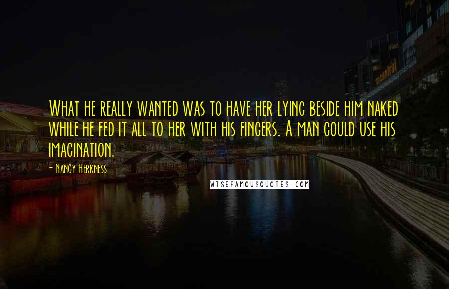 Nancy Herkness quotes: What he really wanted was to have her lying beside him naked while he fed it all to her with his fingers. A man could use his imagination.