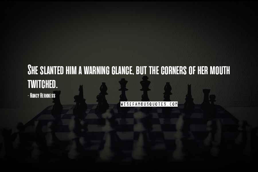 Nancy Herkness quotes: She slanted him a warning glance, but the corners of her mouth twitched.