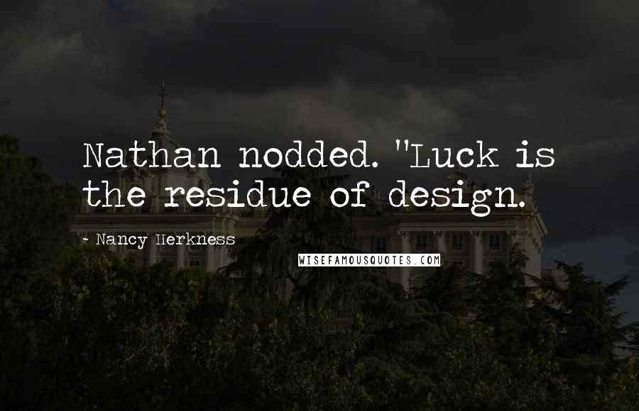 """Nancy Herkness quotes: Nathan nodded. """"Luck is the residue of design."""