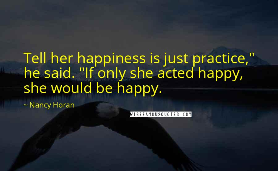 "Nancy Horan quotes: Tell her happiness is just practice,"" he said. ""If only she acted happy, she would be happy."