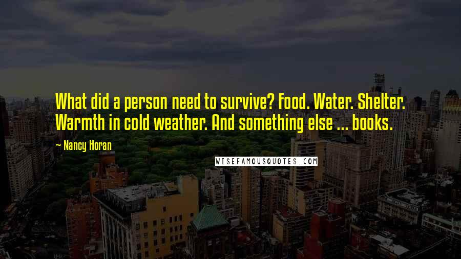 Nancy Horan quotes: What did a person need to survive? Food. Water. Shelter. Warmth in cold weather. And something else ... books.