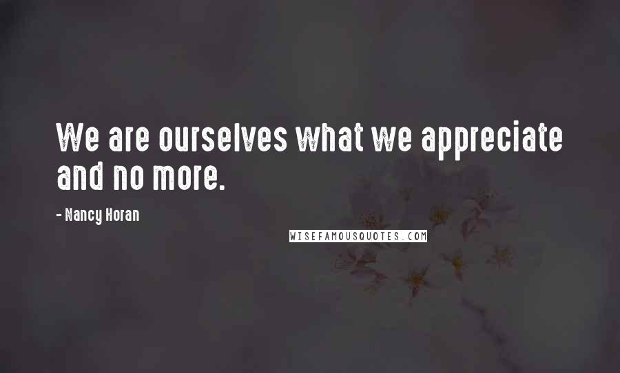 Nancy Horan quotes: We are ourselves what we appreciate and no more.