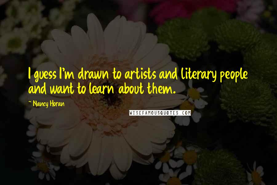 Nancy Horan quotes: I guess I'm drawn to artists and literary people and want to learn about them.