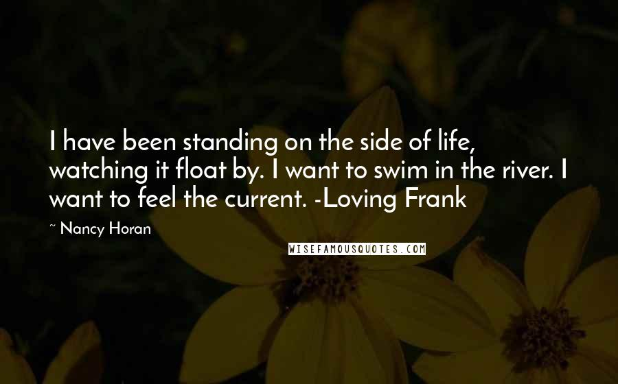 Nancy Horan quotes: I have been standing on the side of life, watching it float by. I want to swim in the river. I want to feel the current. -Loving Frank
