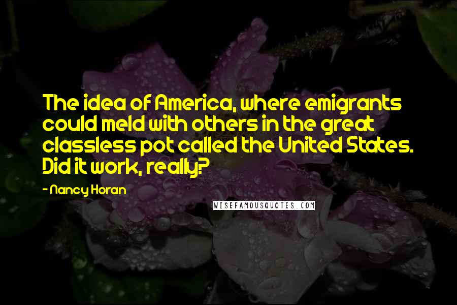 Nancy Horan quotes: The idea of America, where emigrants could meld with others in the great classless pot called the United States. Did it work, really?